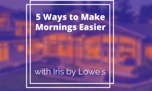 5 Ways to Make Mornings Easierwith Iris by Lowe's